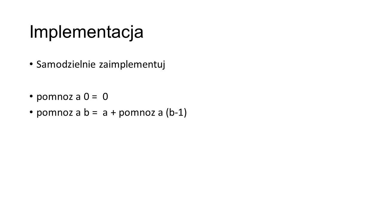 Implementacja Samodzielnie zaimplementuj pomnoz a 0 = 0 pomnoz a b = a + pomnoz a (b-1)