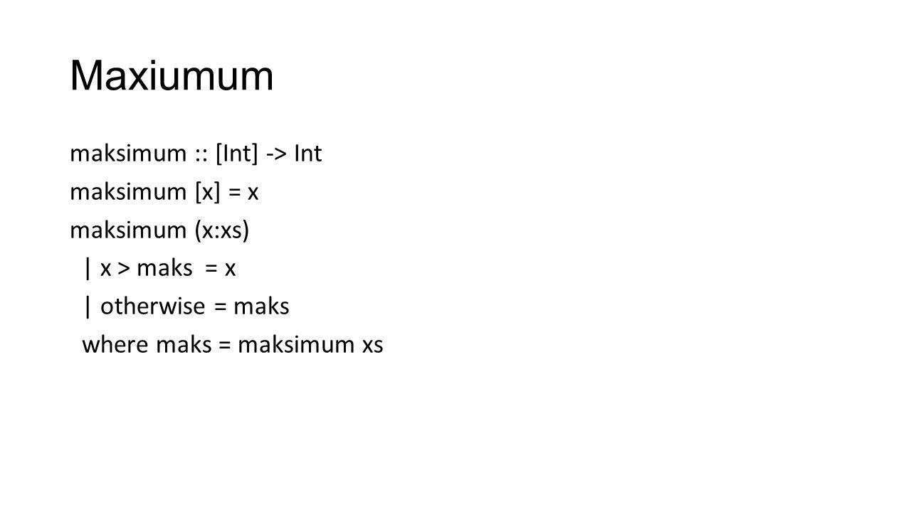 Maxiumum maksimum :: [Int] -> Int maksimum [x] = x maksimum (x:xs) | x > maks = x | otherwise = maks where maks = maksimum xs