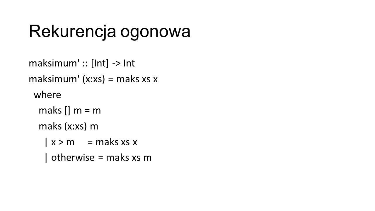Rekurencja ogonowa maksimum :: [Int] -> Int maksimum (x:xs) = maks xs x where maks [] m = m maks (x:xs) m | x > m = maks xs x | otherwise = maks xs m