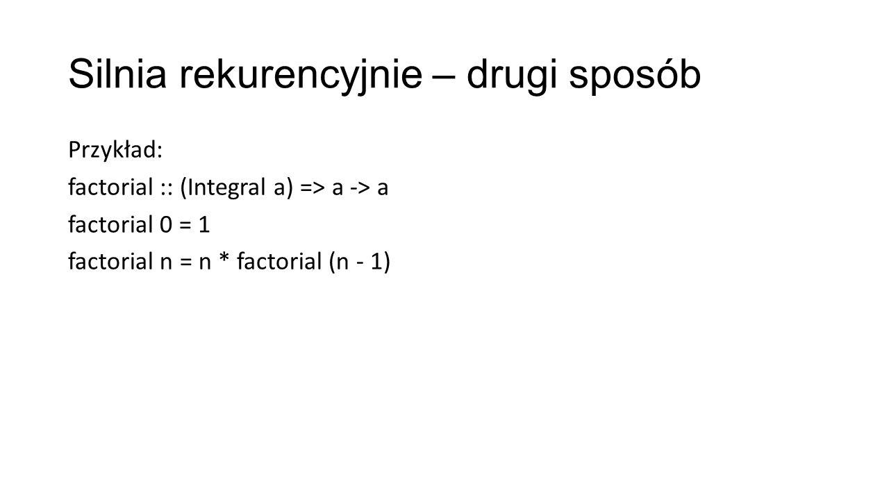 Silnia rekurencyjnie – drugi sposób Przykład: factorial :: (Integral a) => a -> a factorial 0 = 1 factorial n = n * factorial (n - 1)