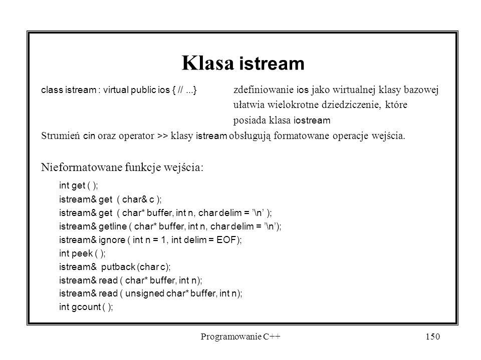 Programowanie C++150 Klasa istream class istream : virtual public ios { //...} zdefiniowanie ios jako wirtualnej klasy bazowej ułatwia wielokrotne dziedziczenie, które posiada klasa iostream Strumień cin oraz operator >> klasy istream obsługują formatowane operacje wejścia.