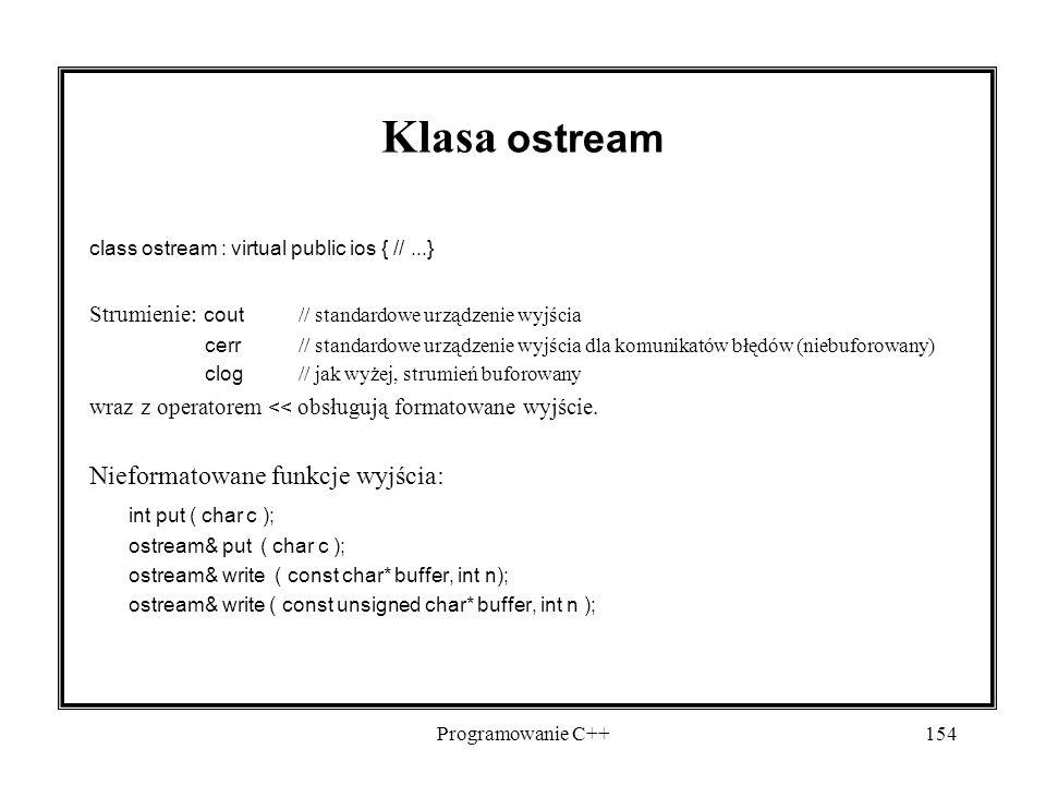 Programowanie C++154 Klasa ostream class ostream : virtual public ios { //...} Strumienie: cout // standardowe urządzenie wyjścia cerr // standardowe urządzenie wyjścia dla komunikatów błędów (niebuforowany) clog // jak wyżej, strumień buforowany wraz z operatorem << obsługują formatowane wyjście.