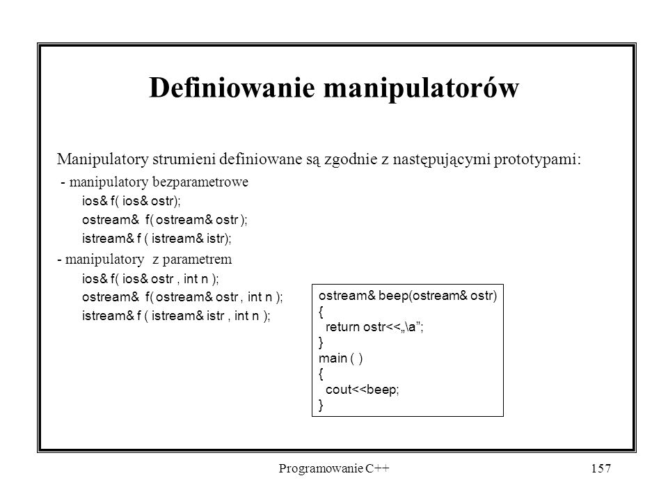 """Programowanie C++157 Definiowanie manipulatorów Manipulatory strumieni definiowane są zgodnie z następującymi prototypami: - manipulatory bezparametrowe ios& f( ios& ostr); ostream& f( ostream& ostr ); istream& f ( istream& istr); - manipulatory z parametrem ios& f( ios& ostr, int n ); ostream& f( ostream& ostr, int n ); istream& f ( istream& istr, int n ); ostream& beep(ostream& ostr) { return ostr<<""""\a ; } main ( ) { cout<<beep; }"""