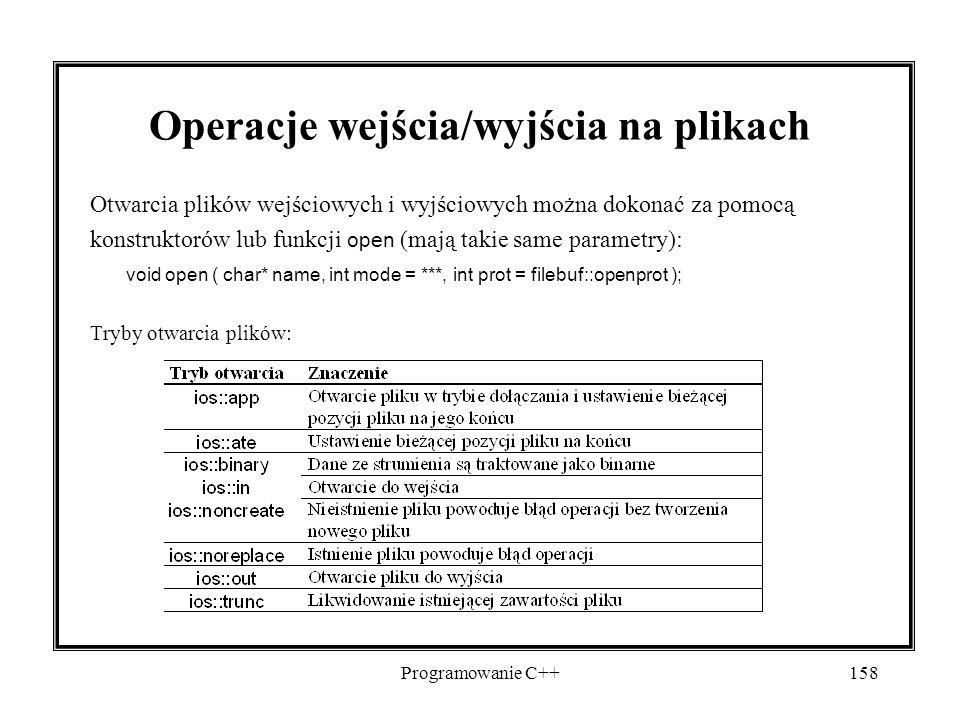 Programowanie C++158 Operacje wejścia/wyjścia na plikach Otwarcia plików wejściowych i wyjściowych można dokonać za pomocą konstruktorów lub funkcji open (mają takie same parametry): void open ( char* name, int mode = ***, int prot = filebuf::openprot ); Tryby otwarcia plików:
