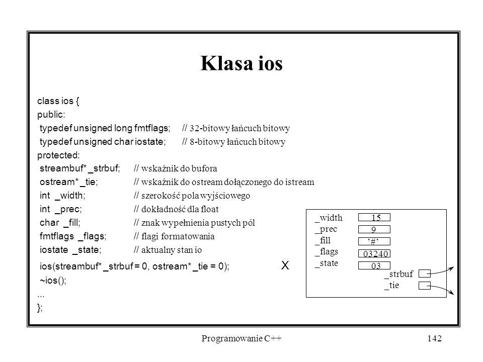Programowanie C++142 Klasa ios class ios { public: typedef unsigned long fmtflags; // 32-bitowy łańcuch bitowy typedef unsigned char iostate;// 8-bitowy łańcuch bitowy protected: streambuf* _strbuf;// wskaźnik do bufora ostream* _tie;// wskaźnik do ostream dołączonego do istream int _width;// szerokość pola wyjściowego int _prec;// dokładność dla float char _fill;// znak wypełnienia pustych pól fmtflags _flags;// flagi formatowania iostate _state;// aktualny stan io ios(streambuf* _strbuf = 0, ostream* _tie = 0); X ~ios();...
