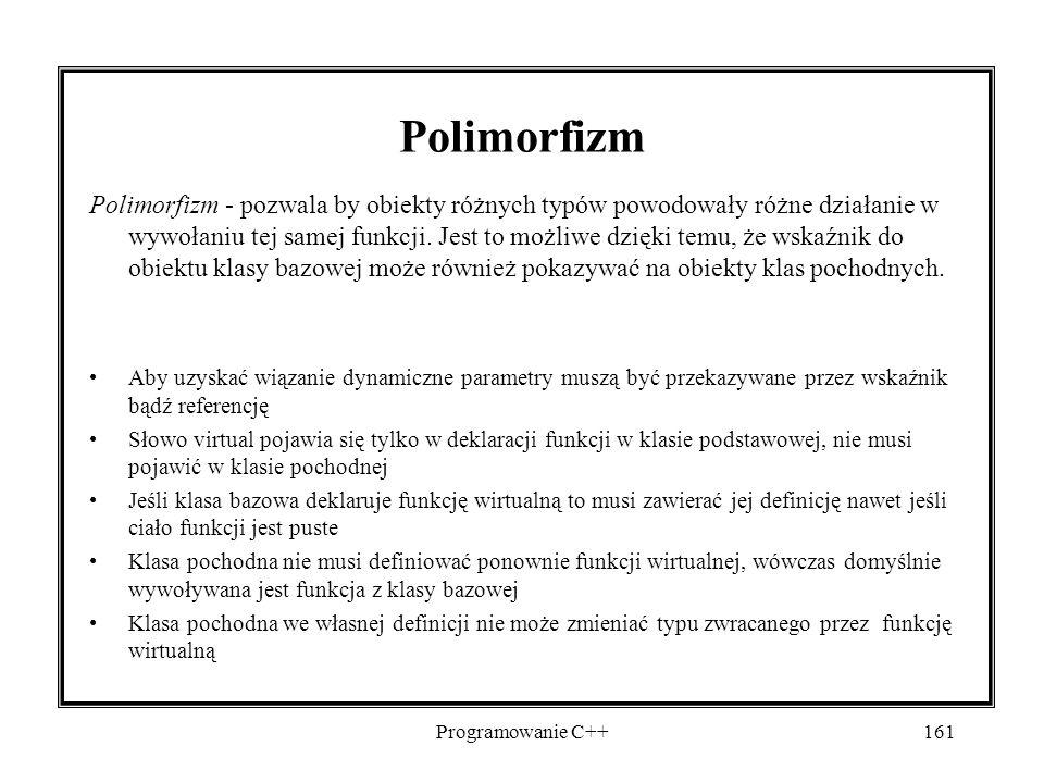 Programowanie C++161 Polimorfizm Polimorfizm - pozwala by obiekty różnych typów powodowały różne działanie w wywołaniu tej samej funkcji. Jest to możl