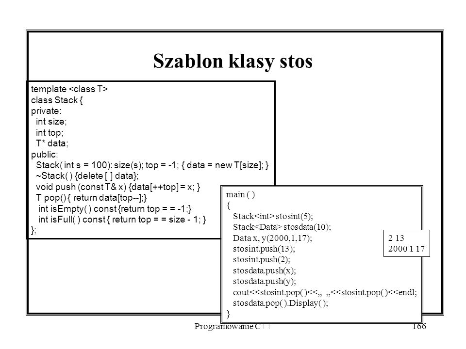 Programowanie C++166 Szablon klasy stos template class Stack { private: int size; int top; T* data; public: Stack( int s = 100): size(s); top = -1; {