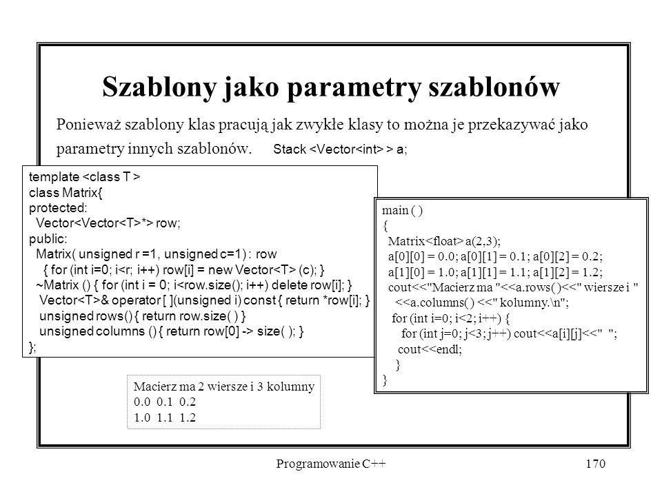Programowanie C++170 Szablony jako parametry szablonów Ponieważ szablony klas pracują jak zwykłe klasy to można je przekazywać jako parametry innych szablonów.