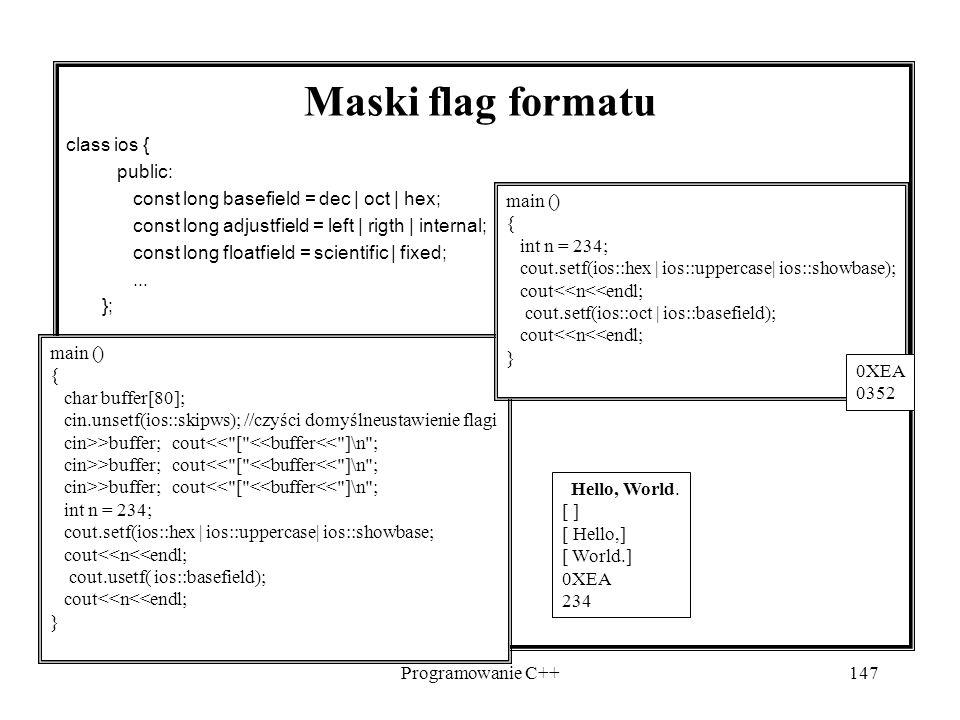 Programowanie C++147 main () { char buffer[80]; cin.unsetf(ios::skipws); //czyści domyślneustawienie flagi cin>>buffer; cout<< [ <<buffer<< ]\n ; int n = 234; cout.setf(ios::hex | ios::uppercase| ios::showbase; cout<<n<<endl; cout.usetf( ios::basefield); cout<<n<<endl; } Maski flag formatu class ios { public: const long basefield = dec | oct | hex; const long adjustfield = left | rigth | internal; const long floatfield = scientific | fixed;...