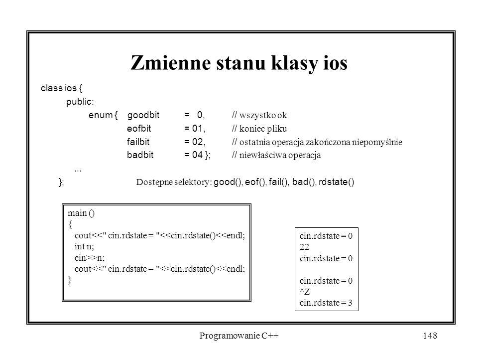 Programowanie C++148 Zmienne stanu klasy ios class ios { public: enum { goodbit= 0,// wszystko ok eofbit= 01,// koniec pliku failbit= 02,// ostatnia operacja zakończona niepomyślnie badbit= 04 };// niewłaściwa operacja...