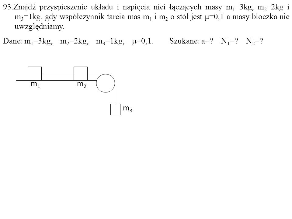 Dane: m 1 =3kg, m 2 =2kg, m 3 =1kg,  =0,1. Szukane: a=? N 1 =? N 2 =? m1m1 m2m2 m3m3