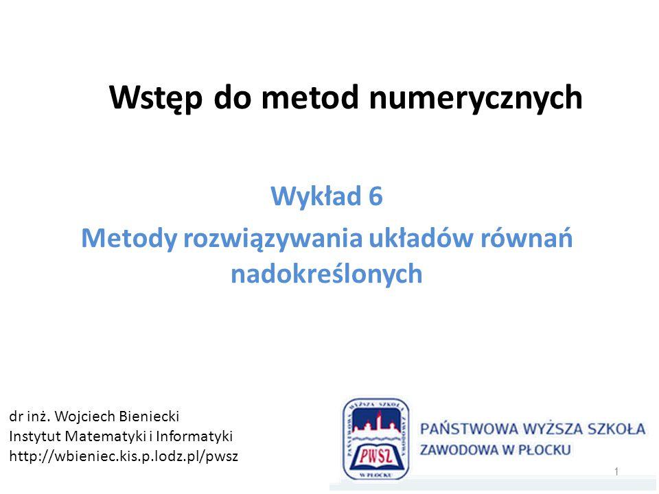 Wstęp do metod numerycznych Wykład 6 Metody rozwiązywania układów równań nadokreślonych 1 dr inż. Wojciech Bieniecki Instytut Matematyki i Informatyki