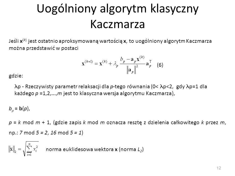 Uogólniony algorytm klasyczny Kaczmarza 12 Jeśli x (k) jest ostatnio aproksymowaną wartością x, to uogólniony algorytm Kaczmarza można przedstawić w p