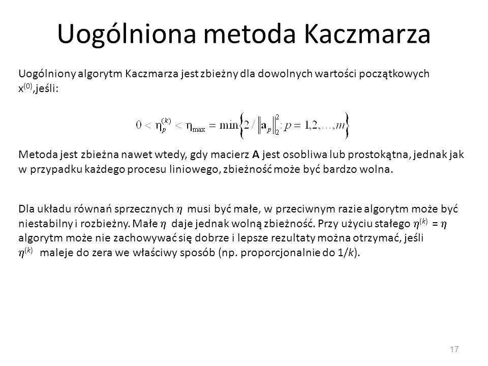 Uogólniona metoda Kaczmarza 17 Uogólniony algorytm Kaczmarza jest zbieżny dla dowolnych wartości początkowych x (0),jeśli: Metoda jest zbieżna nawet w