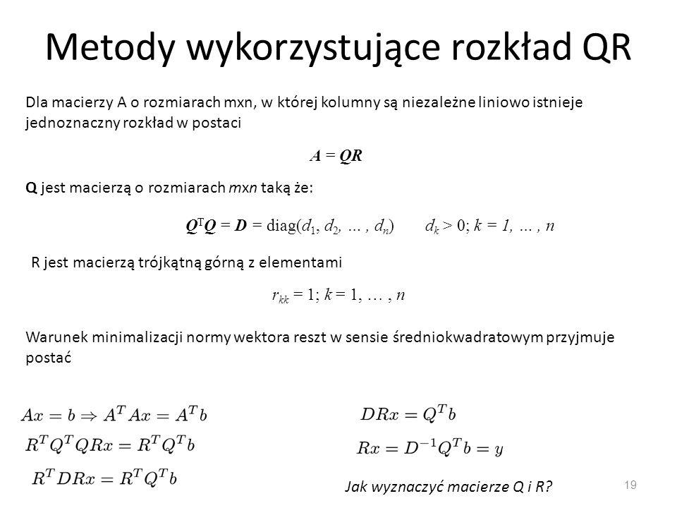 Metody wykorzystujące rozkład QR 19 Dla macierzy A o rozmiarach mxn, w której kolumny są niezależne liniowo istnieje jednoznaczny rozkład w postaci A
