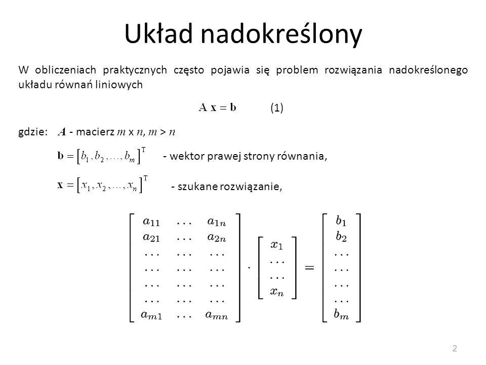 Układ nadokreślony 2 W obliczeniach praktycznych często pojawia się problem rozwiązania nadokreślonego układu równań liniowych gdzie: A - macierz m x
