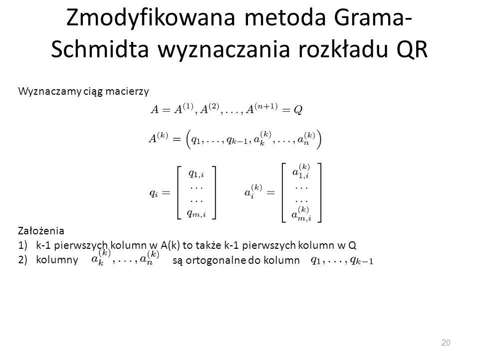 Zmodyfikowana metoda Grama- Schmidta wyznaczania rozkładu QR 20 Wyznaczamy ciąg macierzy Założenia 1)k-1 pierwszych kolumn w A(k) to także k-1 pierwsz