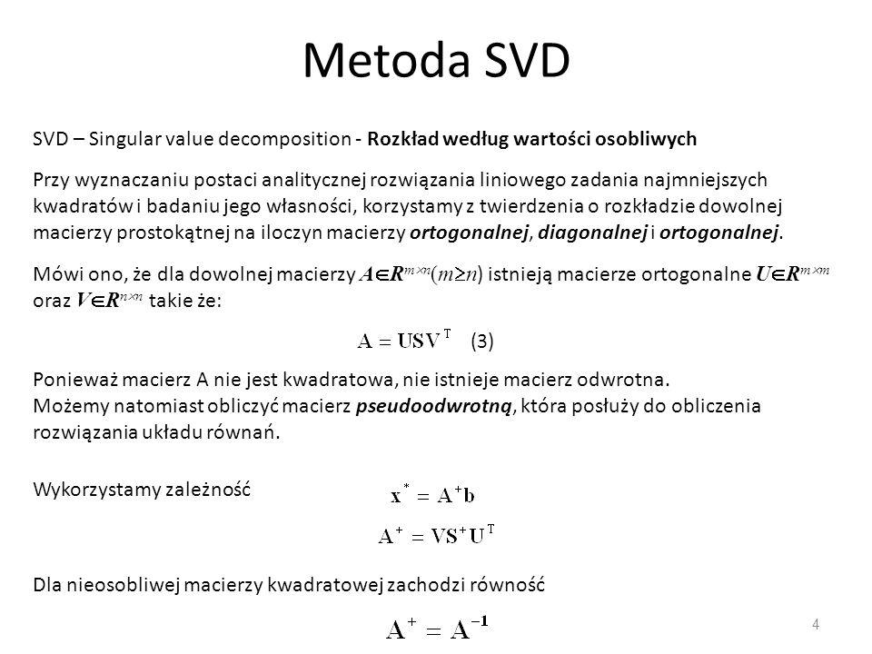 Metoda SVD 4 SVD – Singular value decomposition - Rozkład według wartości osobliwych Przy wyznaczaniu postaci analitycznej rozwiązania liniowego zadan