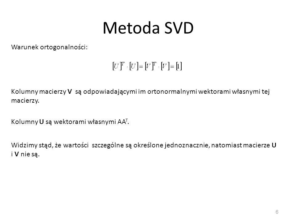 Metoda SVD 6 Widzimy stąd, że wartości szczególne są określone jednoznacznie, natomiast macierze U i V nie są. Kolumny macierzy V są odpowiadającymi i