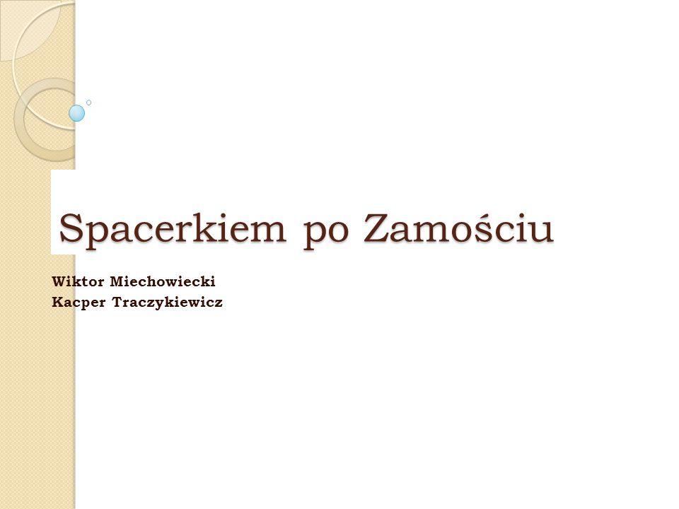 Spacerkiem po Zamościu Wiktor Miechowiecki Kacper Traczykiewicz