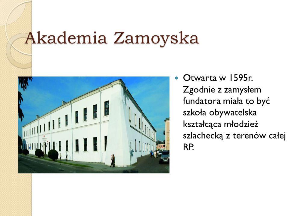 Akademia Zamoyska Otwarta w 1595r. Zgodnie z zamysłem fundatora miała to być szkoła obywatelska kształcąca młodzież szlachecką z terenów całej RP.