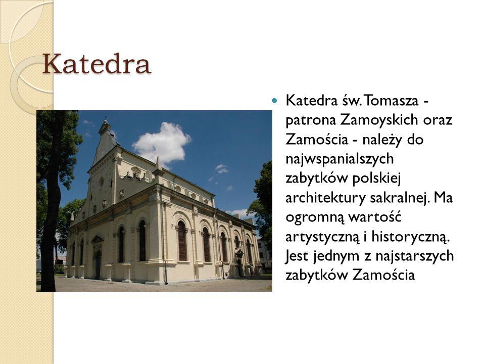 Katedra Katedra św. Tomasza - patrona Zamoyskich oraz Zamościa - należy do najwspanialszych zabytków polskiej architektury sakralnej. Ma ogromną warto