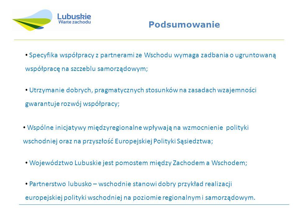 Podsumowanie Utrzymanie dobrych, pragmatycznych stosunków na zasadach wzajemności gwarantuje rozwój współpracy; Specyfika współpracy z partnerami ze Wschodu wymaga zadbania o ugruntowaną współpracę na szczeblu samorządowym; Wspólne inicjatywy międzyregionalne wpływają na wzmocnienie polityki wschodniej oraz na przyszłość Europejskiej Polityki Sąsiedztwa; Województwo Lubuskie jest pomostem między Zachodem a Wschodem; Partnerstwo lubusko – wschodnie stanowi dobry przykład realizacji europejskiej polityki wschodniej na poziomie regionalnym i samorządowym.