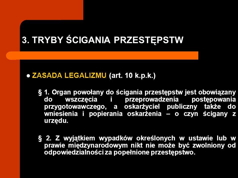 3. TRYBY ŚCIGANIA PRZESTĘPSTW ZASADA LEGALIZMU (art. 10 k.p.k.) § 1. Organ powołany do ścigania przestępstw jest obowiązany do wszczęcia i przeprowadz