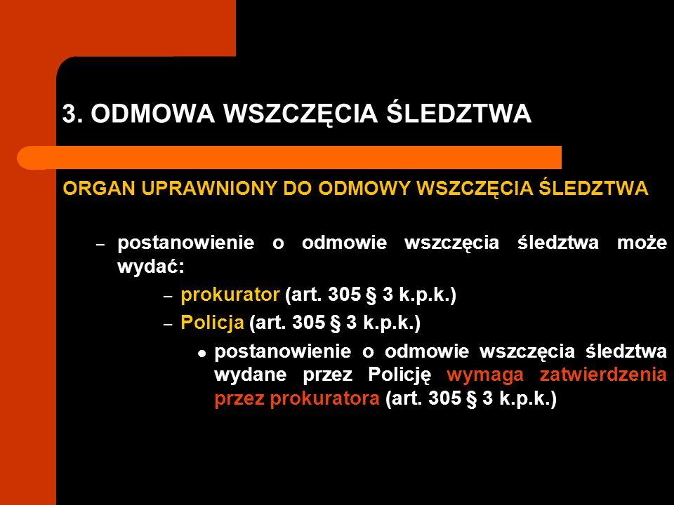 3. ODMOWA WSZCZĘCIA ŚLEDZTWA ORGAN UPRAWNIONY DO ODMOWY WSZCZĘCIA ŚLEDZTWA – postanowienie o odmowie wszczęcia śledztwa może wydać: – prokurator (art.