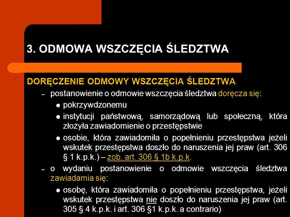 3. ODMOWA WSZCZĘCIA ŚLEDZTWA DORĘCZENIE ODMOWY WSZCZĘCIA ŚLEDZTWA – postanowienie o odmowie wszczęcia śledztwa doręcza się: pokrzywdzonemu instytucji