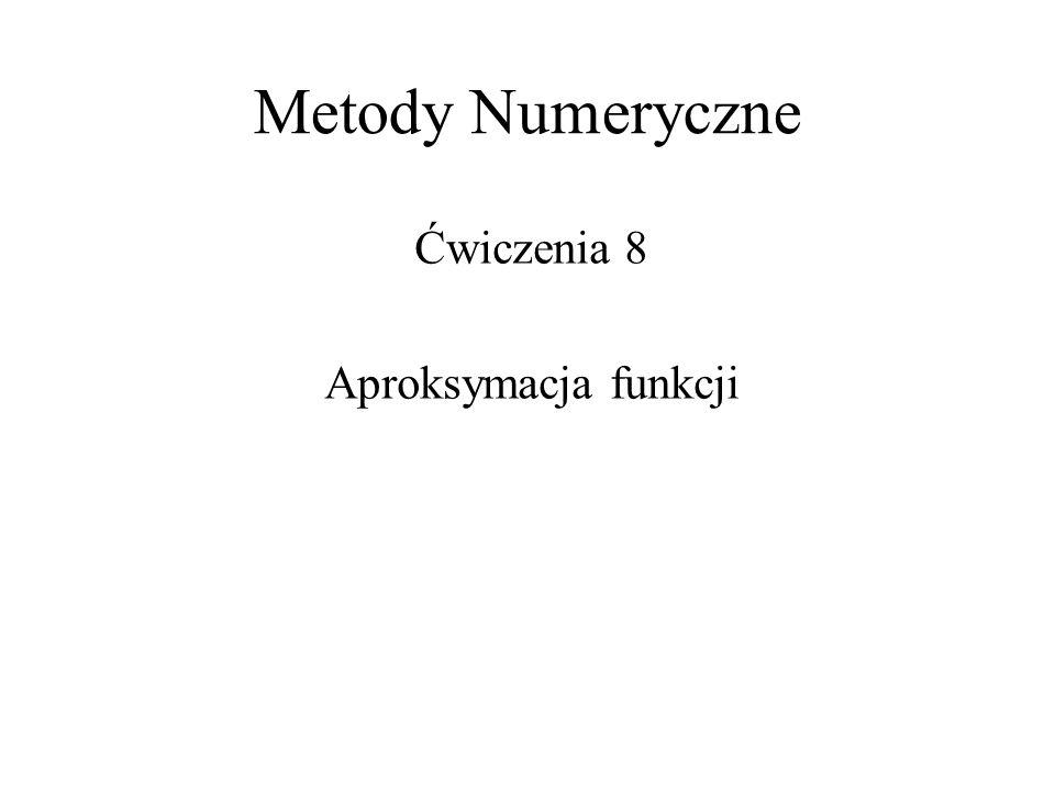 Metody Numeryczne Ćwiczenia 8 Aproksymacja funkcji