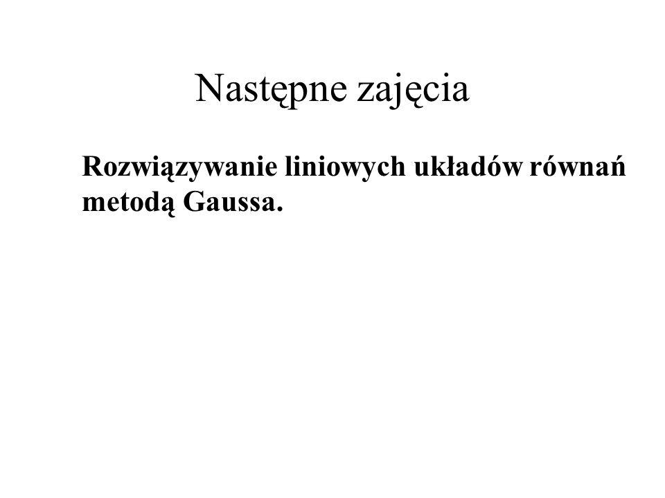 Następne zajęcia Rozwiązywanie liniowych układów równań metodą Gaussa.