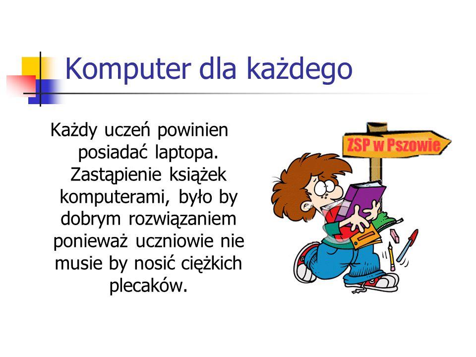 Komputer dla każdego Każdy uczeń powinien posiadać laptopa. Zastąpienie książek komputerami, było by dobrym rozwiązaniem ponieważ uczniowie nie musie