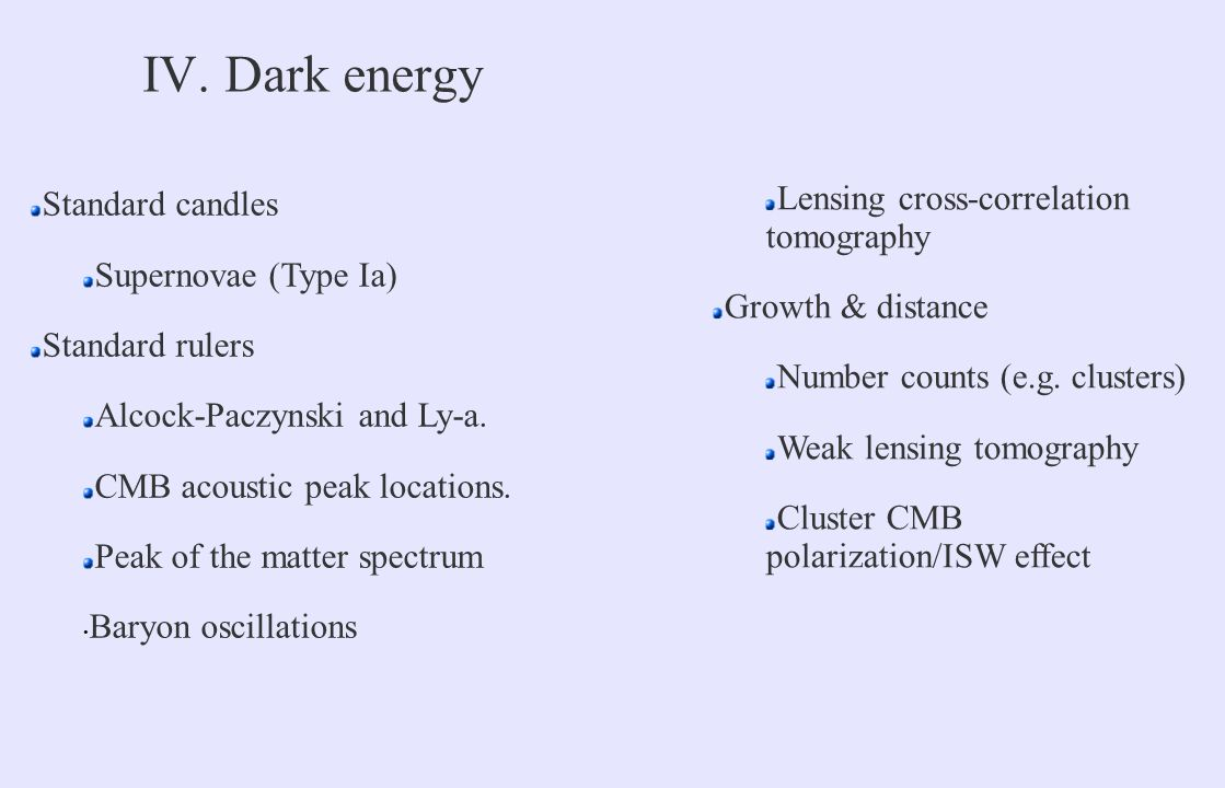IV. Dark energy Standard candles Supernovae (Type Ia) Standard rulers Alcock-Paczynski and Ly-a. CMB acoustic peak locations. Peak of the matter spect