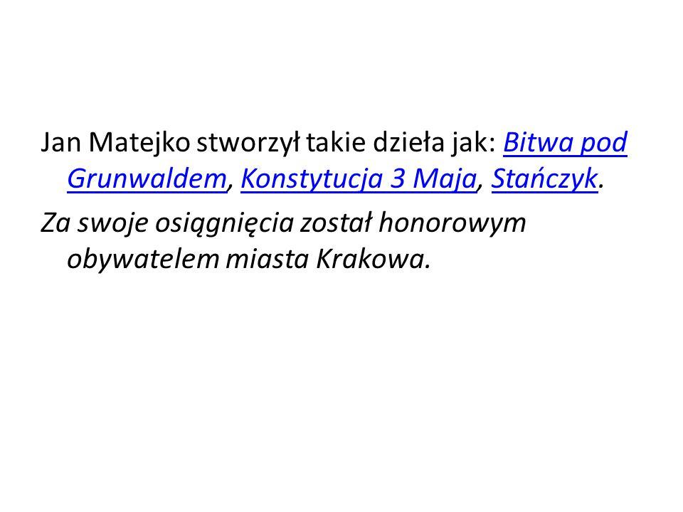 Jan Matejko stworzył takie dzieła jak: Bitwa pod Grunwaldem, Konstytucja 3 Maja, Stańczyk.Bitwa pod GrunwaldemKonstytucja 3 MajaStańczyk Za swoje osiągnięcia został honorowym obywatelem miasta Krakowa.