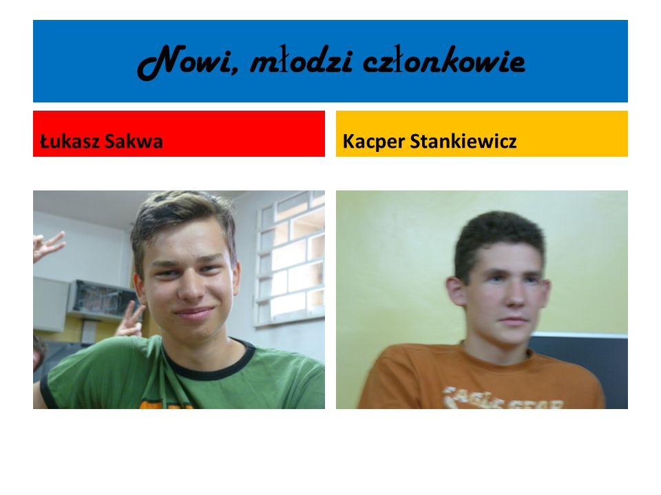 Nowi, m ł odzi cz ł onkowie Łukasz SakwaKacper Stankiewicz