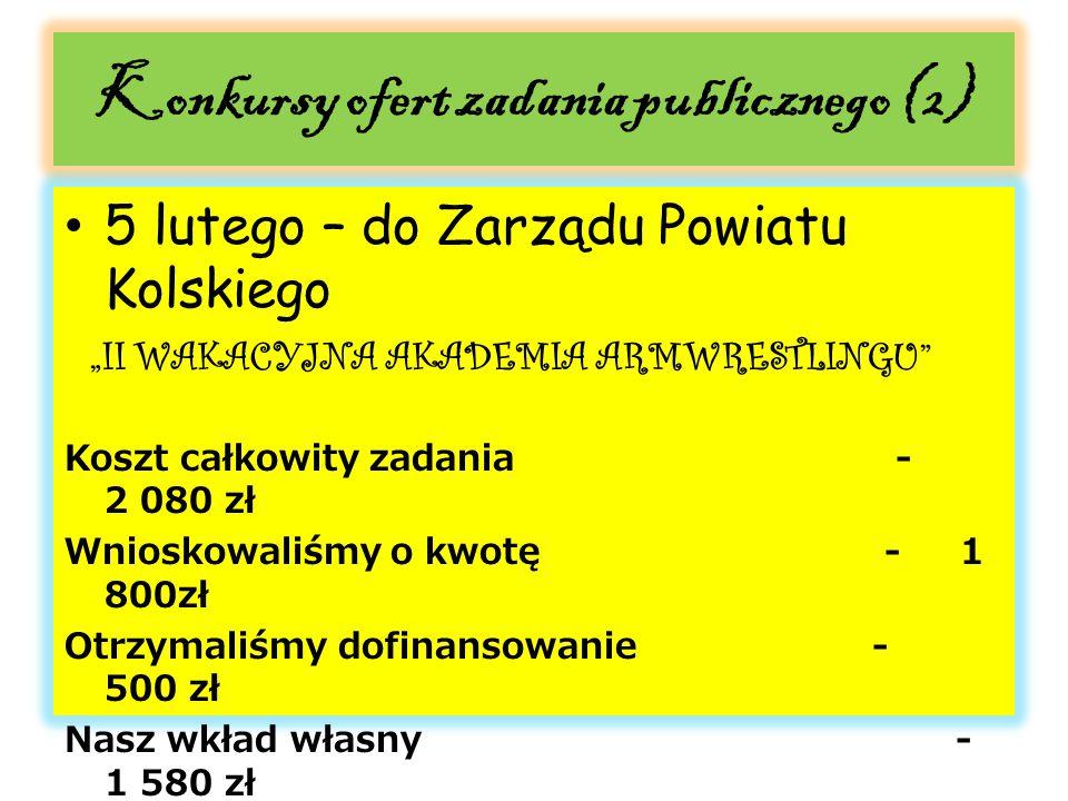 """Konkursy ofert zadania publicznego (2) 5 lutego – do Zarządu Powiatu Kolskiego """"II WAKACYJNA AKADEMIA ARMWRESTLINGU Koszt całkowity zadania - 2 080 zł Wnioskowaliśmy o kwotę - 1 800zł Otrzymaliśmy dofinansowanie - 500 zł Nasz wkład własny - 1 580 zł Szczególnie dziękujemy Panu Markowi Kowalewskiemu za wsparcie!"""