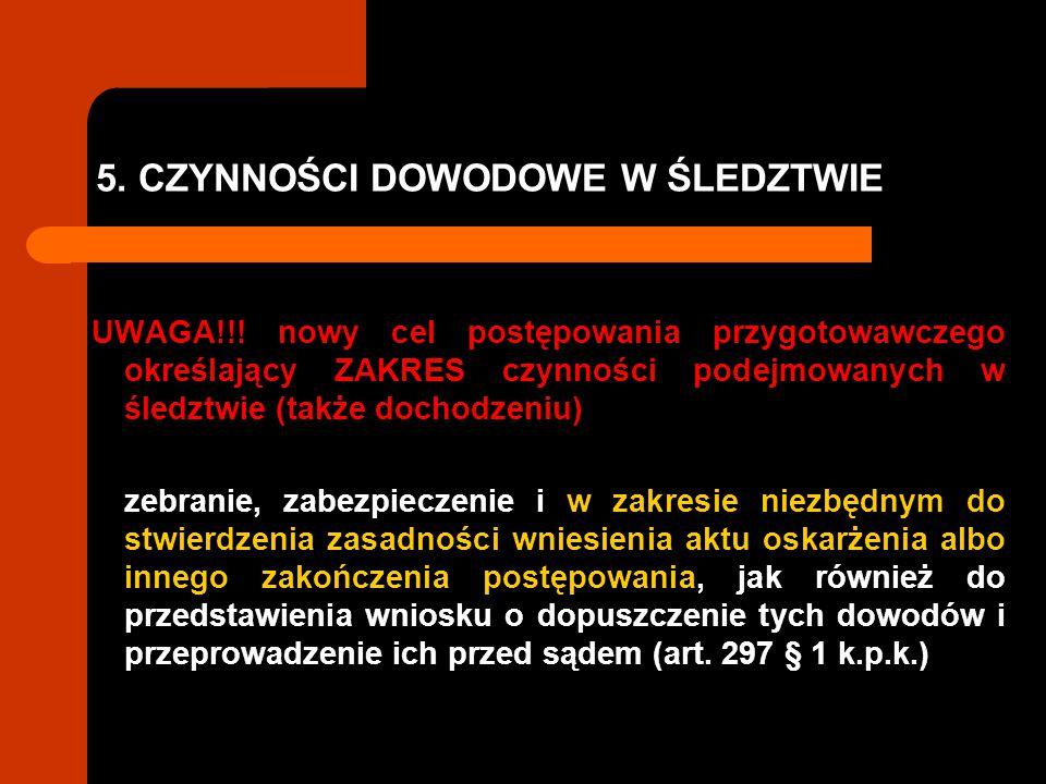 5. CZYNNOŚCI DOWODOWE W ŚLEDZTWIE UWAGA!!! nowy cel postępowania przygotowawczego określający ZAKRES czynności podejmowanych w śledztwie (także dochod