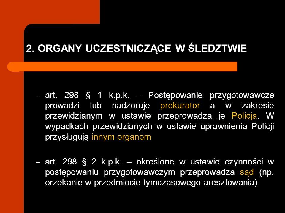 2.ORGANY UCZESTNICZĄCE W ŚLEDZTWIE ORGANY PROWADZĄCE ŚLEDZTWO – śledztwo prowadzi prokurator (art.