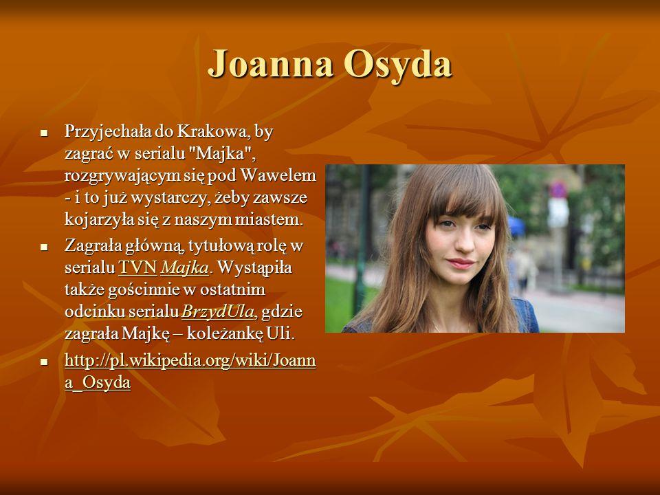 Joanna Osyda Przyjechała do Krakowa, by zagrać w serialu Majka , rozgrywającym się pod Wawelem - i to już wystarczy, żeby zawsze kojarzyła się z naszym miastem.