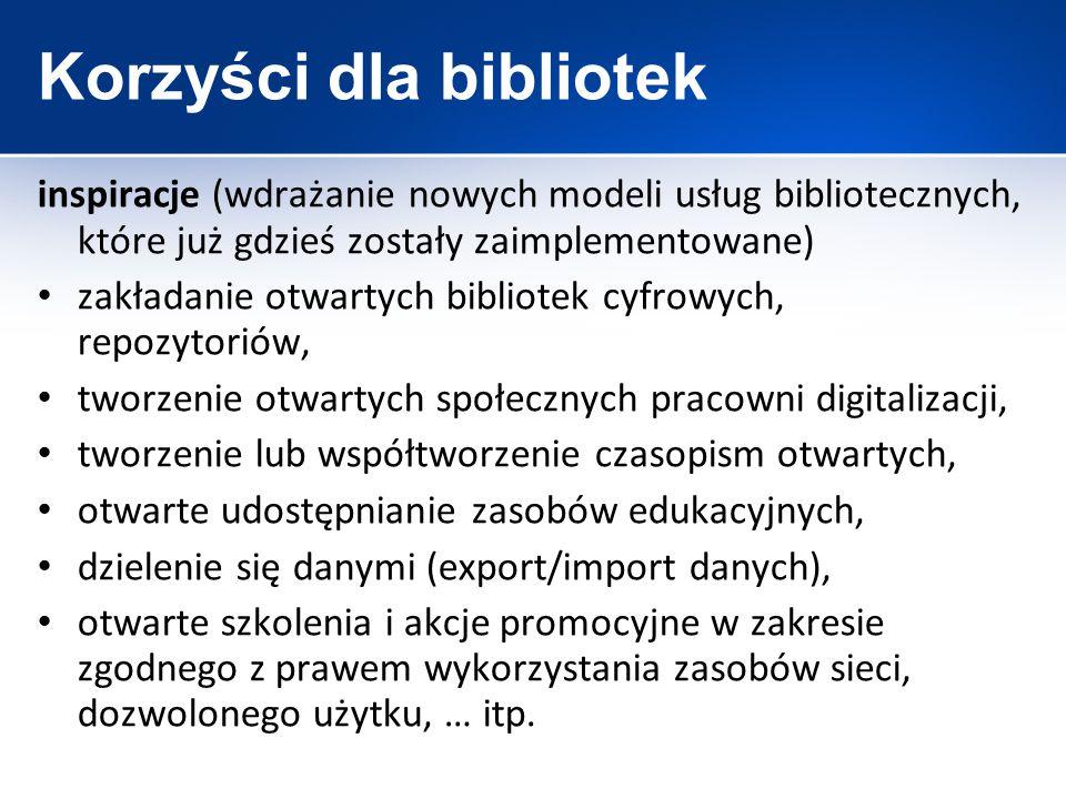 Korzyści dla bibliotek inspiracje (wdrażanie nowych modeli usług bibliotecznych, które już gdzieś zostały zaimplementowane) zakładanie otwartych bibli