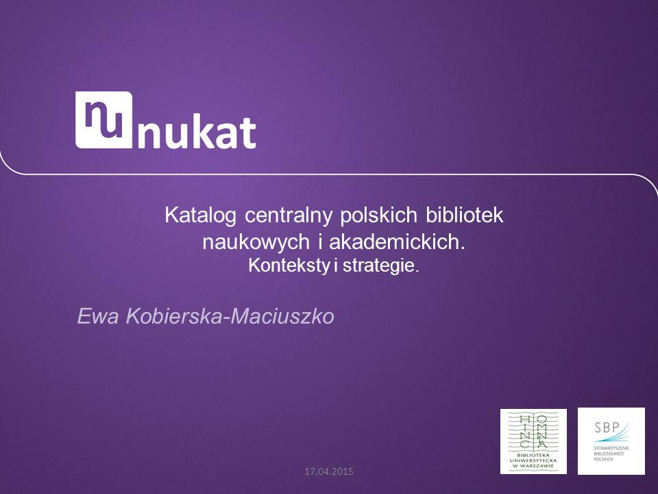 Katalog centralny polskich bibliotek naukowych i akademickich. Konteksty i strategie. Ewa Kobierska-Maciuszko 17.04.2015