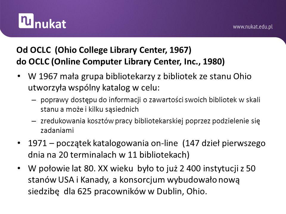 Od OCLC (Ohio College Library Center, 1967) do OCLC (Online Computer Library Center, Inc., 1980) W 1967 mała grupa bibliotekarzy z bibliotek ze stanu