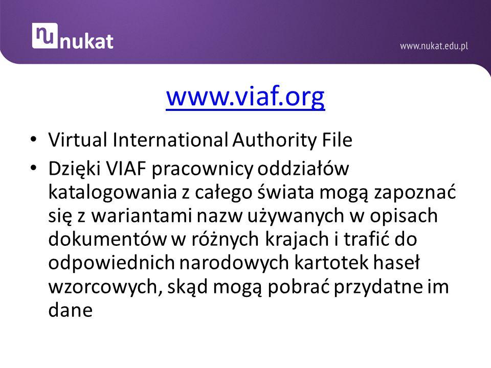 www.viaf.org Virtual International Authority File Dzięki VIAF pracownicy oddziałów katalogowania z całego świata mogą zapoznać się z wariantami nazw u
