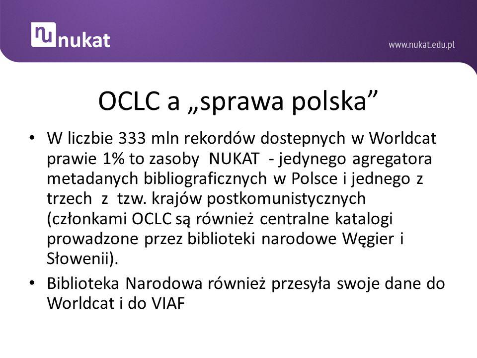 """OCLC a """"sprawa polska"""" W liczbie 333 mln rekordów dostepnych w Worldcat prawie 1% to zasoby NUKAT - jedynego agregatora metadanych bibliograficznych w"""