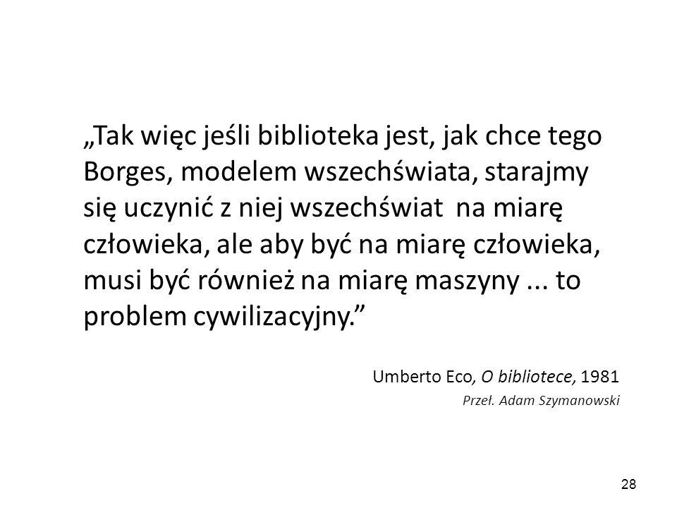 """28 """"Tak więc jeśli biblioteka jest, jak chce tego Borges, modelem wszechświata, starajmy się uczynić z niej wszechświat na miarę człowieka, ale aby by"""