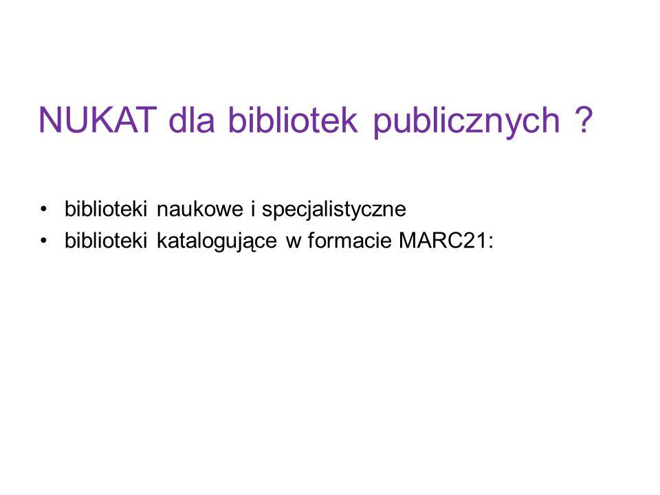 NUKAT dla bibliotek publicznych ? biblioteki naukowe i specjalistyczne biblioteki katalogujące w formacie MARC21: