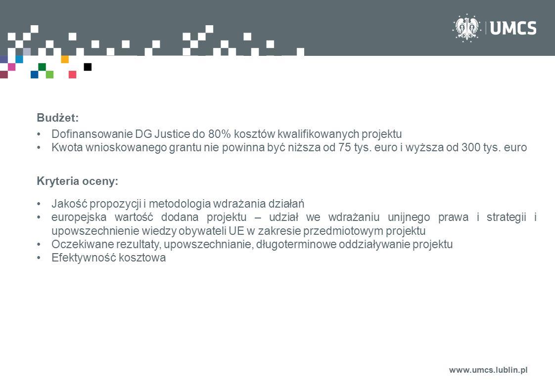 www.umcs.lublin.pl Budżet: Dofinansowanie DG Justice do 80% kosztów kwalifikowanych projektu Kwota wnioskowanego grantu nie powinna być niższa od 75 t