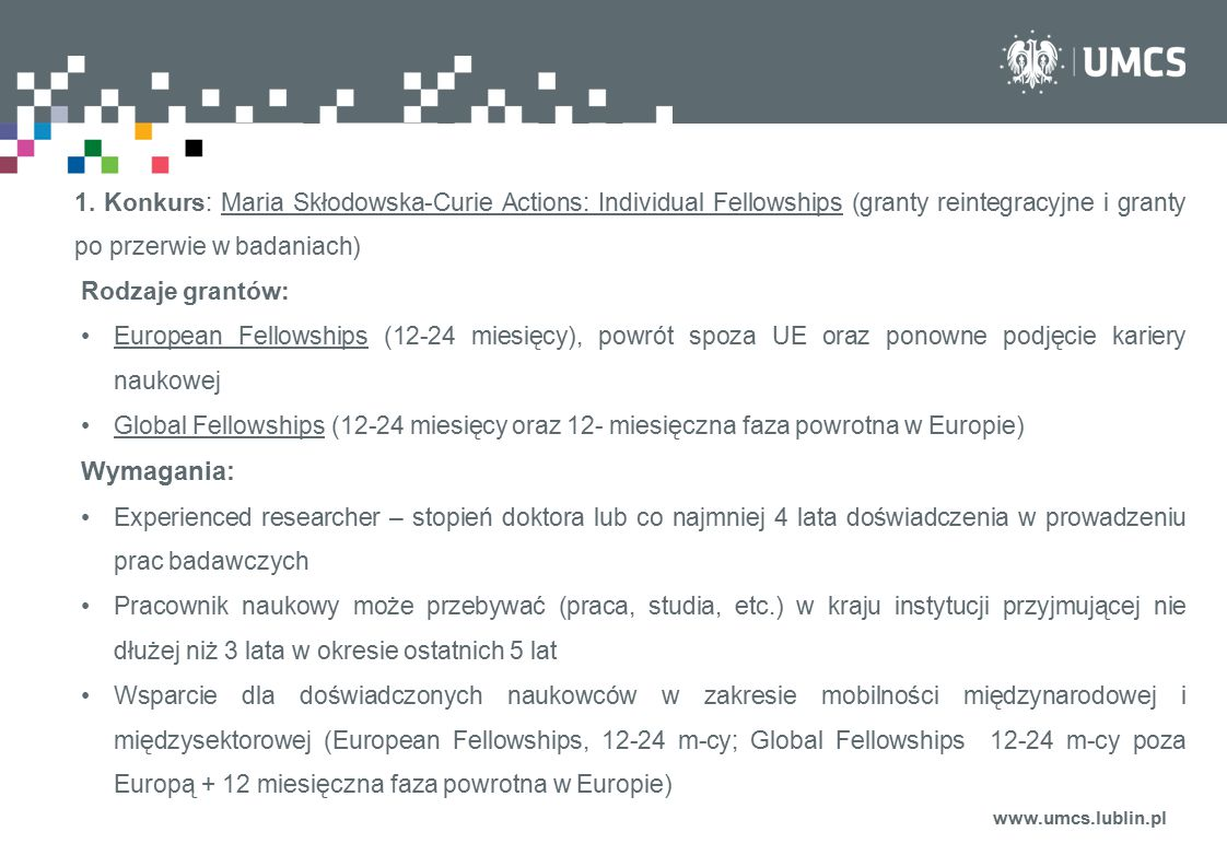 www.umcs.lublin.pl 1. Konkurs: Maria Skłodowska-Curie Actions: Individual Fellowships (granty reintegracyjne i granty po przerwie w badaniach) Rodzaje