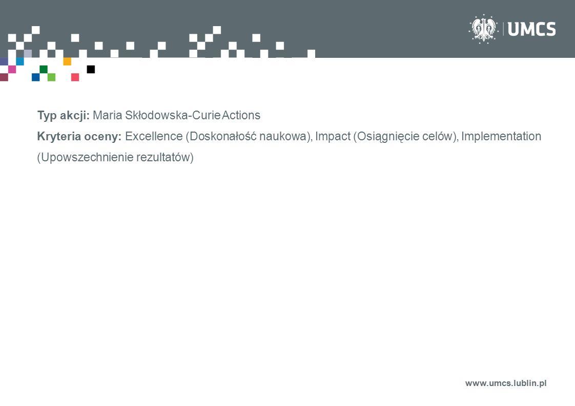 www.umcs.lublin.pl Typ akcji: Maria Skłodowska-Curie Actions Kryteria oceny: Excellence (Doskonałość naukowa), Impact (Osiągnięcie celów), Implementat